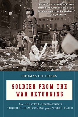 Soldier from the War Returning: The Greatest Generation's Troubled Homecoming from World War II - Childers, Thomas