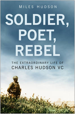 Soldier, Poet, Rebel: The Extraordinary Life of Charles Hudson VC - Hudson, Miles