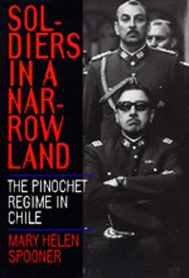 Soldiers in a Narrow Land: The Pinochet Regime in Chile - Spooner, Mary Helen