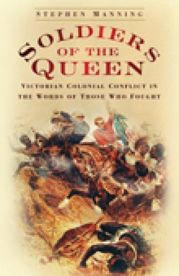 Soldiers of the Queen: Victorian Colonial Conflict in the Words of Those Who Fought - Manning, Stephen