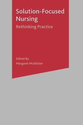 Solution-Focused Nursing: Rethinking Practice - McAllister, Margaret
