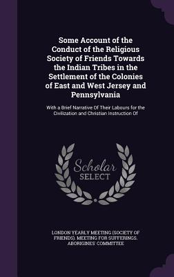 Some Account of the Conduct of the Religious Society of Friends Towards the Indian Tribes in the Settlement of the Colonies of East and West Jersey and Pennsylvania: With a Brief Narrative of Their Labours for the Civilization and Christian Instruction of - London Yearly Meeting (Society of Friend (Creator)