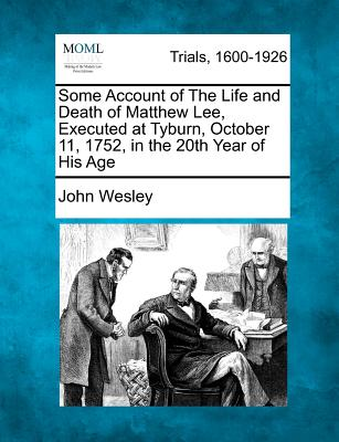Some Account of the Life and Death of Matthew Lee, Executed at Tyburn, October 11, 1752, in the 20th Year of His Age - Wesley, John