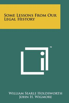 Some Lessons from Our Legal History - Holdsworth, William Searle, and Wigmore, John H, Professor (Introduction by)