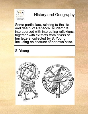 Some Particulars, Relating to the Life and Death, of Rebecca Scudamore, Interspersed with Interesting Reflexions; Together with Extracts from Divers of Her Letters; Collected by S. Young. Including an Account of Her Own Case. - Young, S