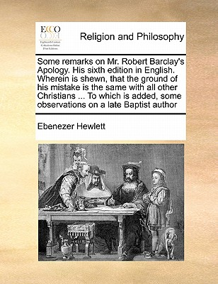 Some Remarks on Mr. Robert Barclay's Apology. His Sixth Edition in English. Wherein Is Shewn, That the Ground of His Mistake Is the Same with All Other Christians ... to Which Is Added, Some Observations on a Late Baptist Author - Hewlett, Ebenezer