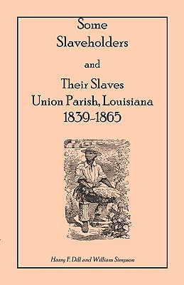 Some Slaveholders and Their Slaves, Union Parish, Louisiana, 1839-1865 - Dill, Harry F, and Simpson, William, Dr.