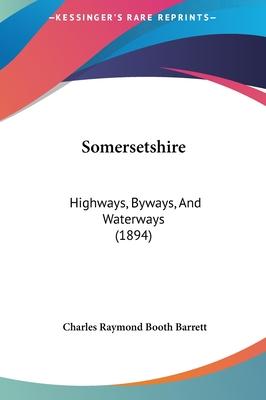 Somersetshire: Highways, Byways, and Waterways (1894) - Barrett, Charles Raymond Booth
