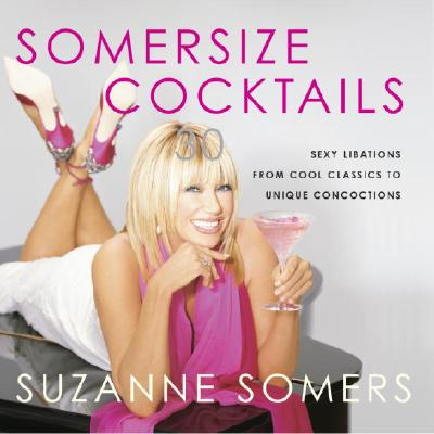 Somersize Cocktails: 30 Sexy Libations from Cool Classics to Unique Concoctions - Somers, Suzanne