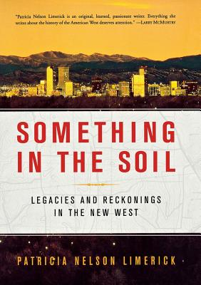 Something in the Soil: Legacies and Reckonings in the New West - Limerick, Patricia Nelson, Professor