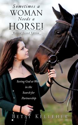 Sometimes a Woman Needs a Horse! - Kelleher, Betsy