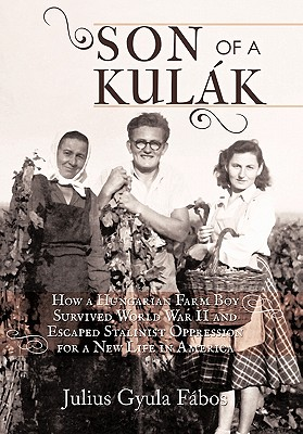 Son of a Kulak: How a Hungarian Farm Boy Survived World War II and Escaped Stalinist Oppression for a New Life in America - Fabos, Julius Gyula
