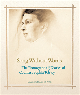 Song Without Words: The Photographs & Diaries of Countess Sophia Tolstoy - Bendavid-Val, Leah