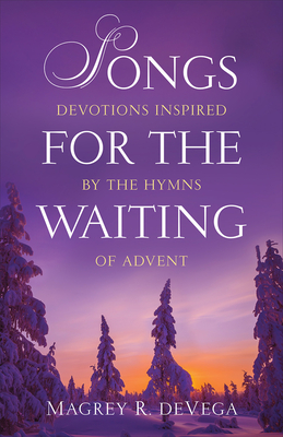 Songs for the Waiting: Devotions Inspired by the Hymns of Advent - Devega, Magrey R