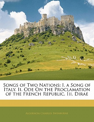 Songs of Two Nations: I. a Song of Italy. II. Ode on the Proclamation of the French Republic. III. Dirae - Swinburne, Algernon Charles