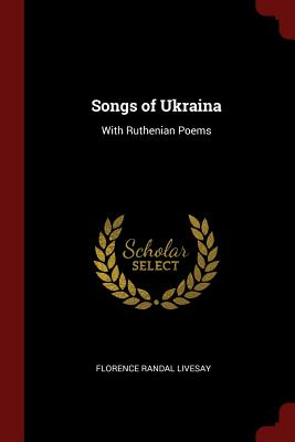 Songs of Ukraina: With Ruthenian Poems - Livesay, Florence Randal