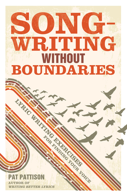 Songwriting without Boundaries: Lyric Writing Exercises for Finding Your Voice - Pattison, Pat
