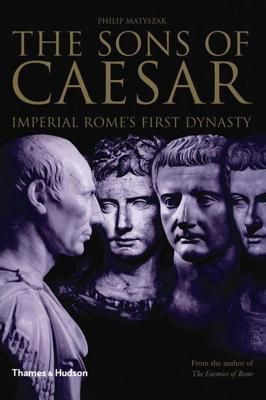 Sons of Caesar: Imperial Rome's First Dynasty - Matyszak, Philip