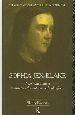 Sophia Jex-Blake: A Woman Pioneer in Nineteenth-Century Medical Reform - Roberts, Shirley