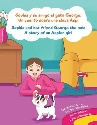 Sophia y Su Amigo El Gato George/ Sophia and Her Friend George the Cat: Un Cuento Sobre Una Chica Aspi/A Story of an Aspien Girl - Gonzalez, Reinaldo Luis Saliva