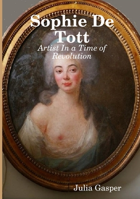 Sophie De Tott: Artist In a Time of Revolution - Gasper, Julia