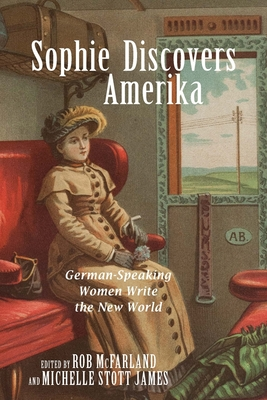 Sophie Discovers Amerika: German-Speaking Women Write the New World - McFarland, Rob (Editor)