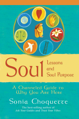 Soul Lessons and Soul Purpose: A Channeled Guide to Why You Are Here - Choquette, Sonia