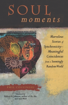 Soul Moments: Marvelous Stories of Synchronicity-Meaningful Coincidences from a Seemingly Random World - Cousineau, Phil
