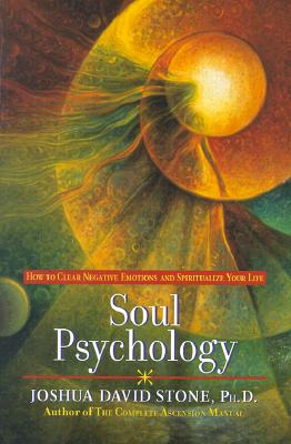 Soul Psychology: How to Clear Negative Emotions and Spiritualize Your Life - Stone, Joshua David, Dr., PH.D.