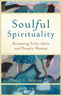 Soulful Spirituality: Becoming Fully Alive and Deeply Human - Benner, David G