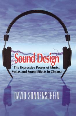 Sound Design: The Expressive Power of Music, Voice and Sound Effects in Cinema - Sonnenschein, David