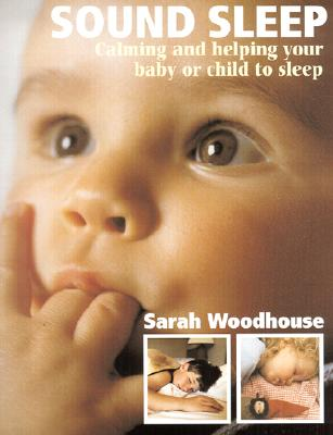 Sound Sleep: Calming and Helping Your Baby or Child to Sleep - Woodhouse, Sarah