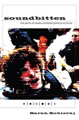 Soundbitten: The Perils of Media-Centered Political Activism - Sobieraj, Sarah