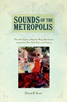 Sounds of the Metropolis: The 19th Century Popular Music Revolution in London, New York, Paris and Vienna - Scott, Derek B