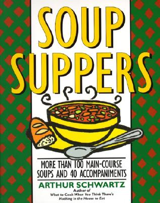 Soup Suppers: More Than 100 Main-Course Soups and 40 Accompaniments - Schwartz, Arthur