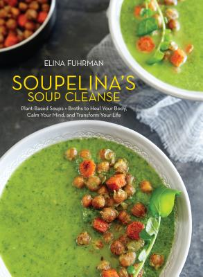 Soupelina's Soup Cleanse: Plant-Based Soups and Broths to Heal Your Body, Calm Your Mind, and Transform Your Life - Fuhrman, Elina