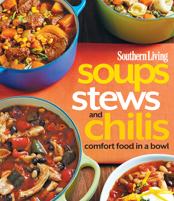 Soups, Stews and Chilis: Comfort Food in a Bowl - Editors, of,Southern,Living