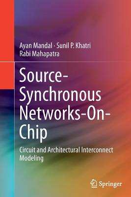 Source-Synchronous Networks-On-Chip: Circuit and Architectural Interconnect Modeling - Mandal, Ayan, and Khatri, Sunil P, and Mahapatra, Rabi