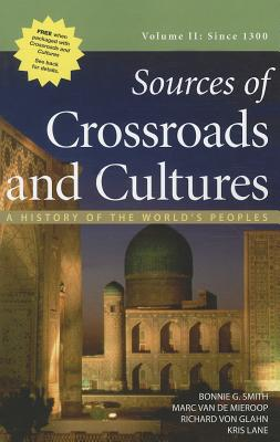 Sources of Crossroads and Cultures, Volume II: Since 1300: A History of the World's Peoples - Smith, Bonnie G, and Van De Mieroop, Marc, and Von Glahn, Richard