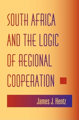 South Africa and the Logic of Regional Cooperation - Hentz, James J