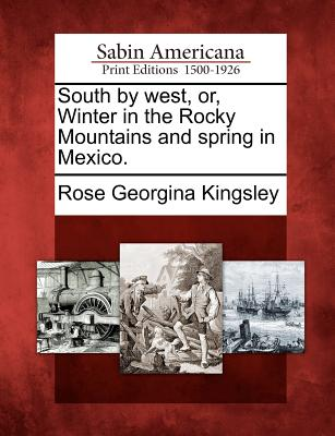 South by West, Or, Winter in the Rocky Mountains and Spring in Mexico. - Kingsley, Rose Georgina
