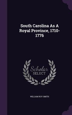 South Carolina as a Royal Province, 1710-1776 - Smith, William Roy