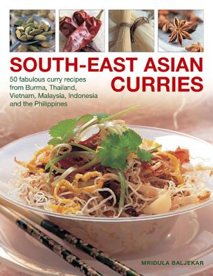 South-East Asian Curries: 50 Fabulous Curry Recipes from Burma, Thailand, Vietnam, Malaysia, Indonesia and the Philippines - Baljekar, Mridula