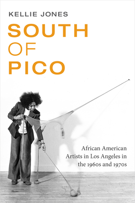South of Pico: African American Artists in Los Angeles in the 1960s and 1970s - Jones, Kellie