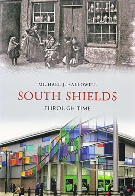 South Shields Through Time - Hallowell, Michael J.