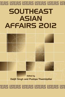 Southeast Asian Affairs 2012 - Singh, Daljit (Editor), and Thambipillai, Pushpa (Editor)