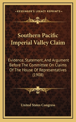 Southern Pacific Imperial Valley Claim: Evidence, Statement, and Argument Before the Committee on Claims of the House of Representatives (1908) - United States Congress