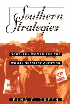 Southern Strategies: Southern Women and the Woman Suffrage Question - Green, Elna C