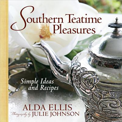 Southern Teatime Pleasures: Simple Ideas and Recipes - Ellis, Alda, and Johnson, Julie (Photographer)