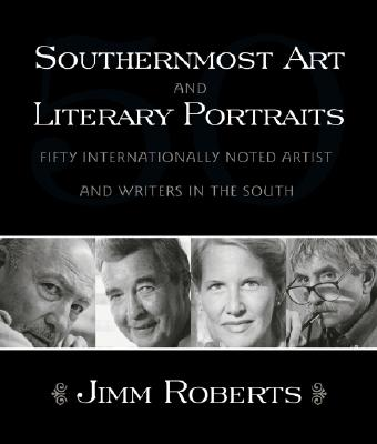 Southernmost Art and Literary Portraits: Fifty Internationally Noted Artists and Writers in the South - Roberts, Jimm